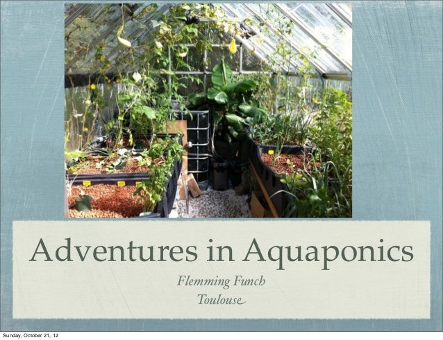 Adventures in Aquaponics                         Flemming Funch                            ToulouseSunday, October 21, 12