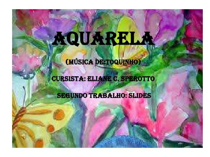 AQUARELA(música de:TOQUINHO)Cursista: ELIANE C. SPEROTTO segundo Trabalho: slides<br />