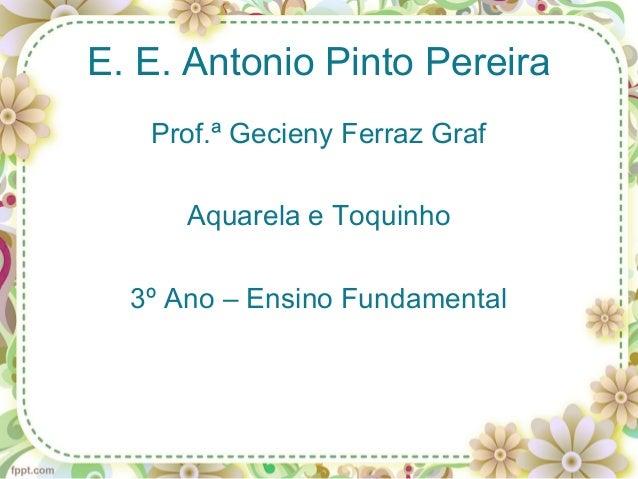 E. E. Antonio Pinto Pereira   Prof.ª Gecieny Ferraz Graf      Aquarela e Toquinho  3º Ano – Ensino Fundamental