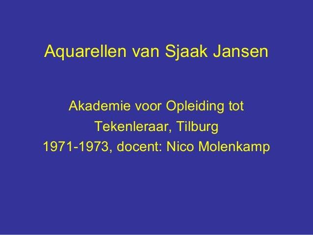 Aquarellen van Sjaak Jansen   Akademie voor Opleiding tot       Tekenleraar, Tilburg1971-1973, docent: Nico Molenkamp
