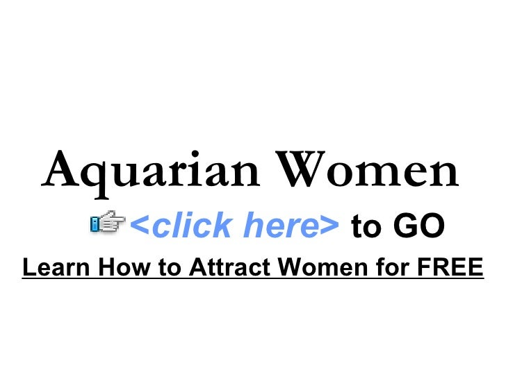 Aquarian Women Learn How to Attract Women for FREE < click here >   to   GO