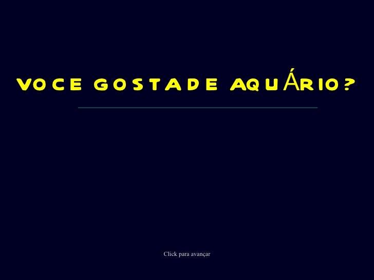 VOCE GOSTA DE AQUÁRIO? Click para avançar