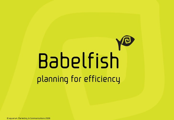 Babelfish                                 planning for efficiency1   © aquarium Marketing & Communications 2008       © Ba...