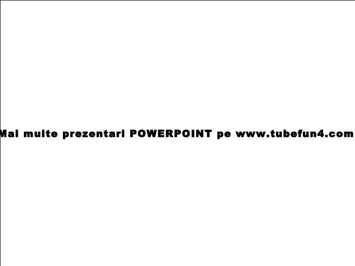 Mai multe prezentari POWERPOINT pe www.tubefun4.com
