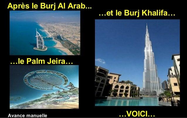 Après le Burj Al Arab... …le Palm Jeira… …et le Burj Khalifa… …VOICI…Avance manuelle