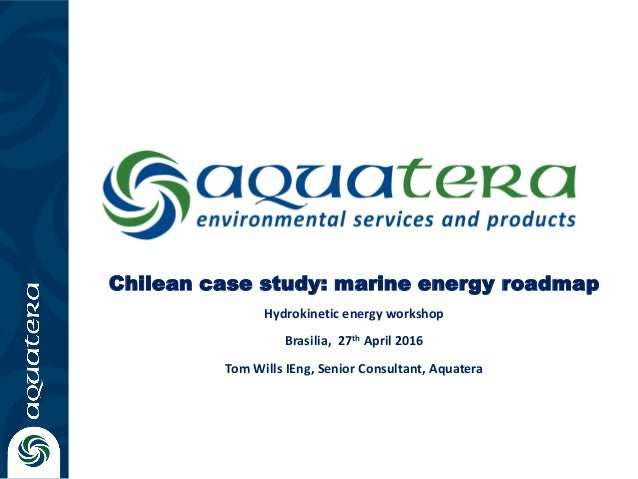 Chilean case study: marine energy roadmap Hydrokinetic energy workshop Brasilia, 27th April 2016 Tom Wills IEng, Senior Co...