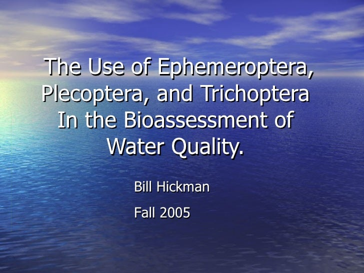 The Use of Ephemeroptera, Plecoptera, and Trichoptera  In the Bioassessment of  Water Quality.  Bill Hickman Fall 2005
