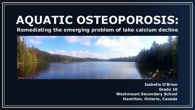 AQUATIC OSTEOPOROSIS: Remediating the emerging problem of lake calcium decline Isabella O'Brien Grade 10 Westmount Seconda...