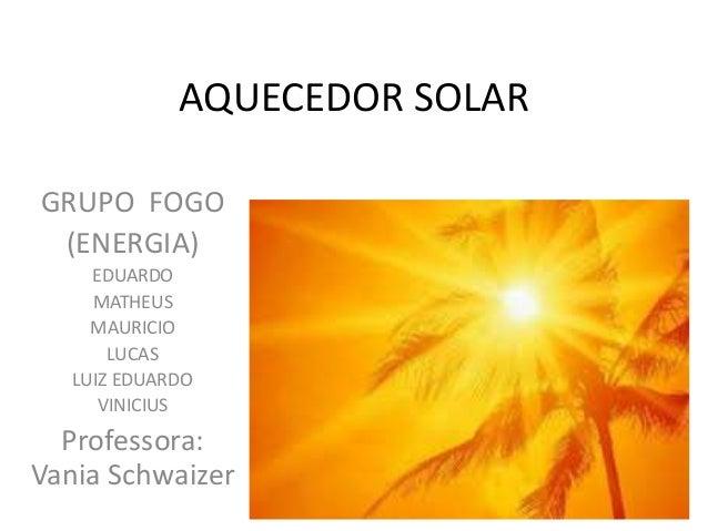 AQUECEDOR SOLAR GRUPO FOGO (ENERGIA) EDUARDO MATHEUS MAURICIO LUCAS LUIZ EDUARDO VINICIUS Professora: Vania Schwaizer