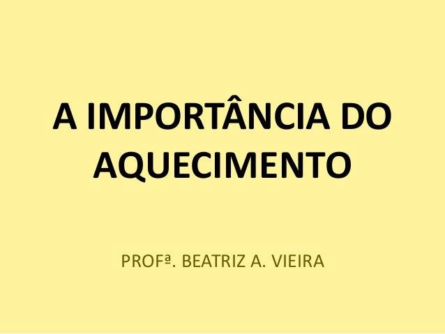 A IMPORTÂNCIA DO   AQUECIMENTO   PROFª. BEATRIZ A. VIEIRA