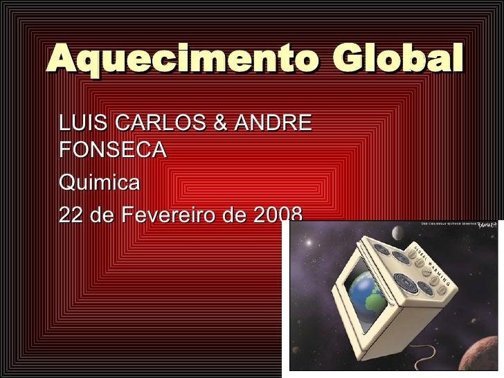 Aquecimento Global LUIS CARLOS & ANDRE FONSECA Quimica 22 de Fevereiro de 2008