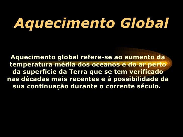 Aquecimento Global Aquecimento global refere-se ao aumento da temperatura média dos  oceanos  e do ar perto da superfície ...