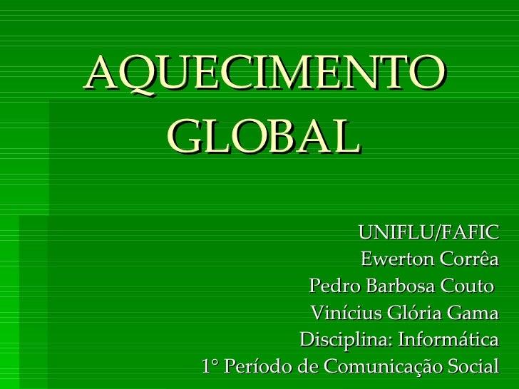 AQUECIMENTO GLOBAL UNIFLU/FAFIC Ewerton Corrêa Pedro Barbosa Couto  Vinícius Glória Gama Disciplina: Informática 1° Períod...