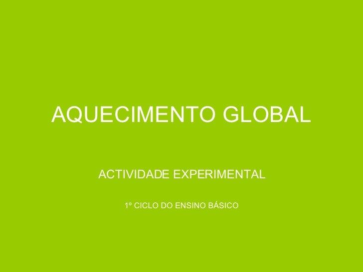 AQUECIMENTO GLOBAL ACTIVIDADE EXPERIMENTAL 1º CICLO DO ENSINO BÁSICO