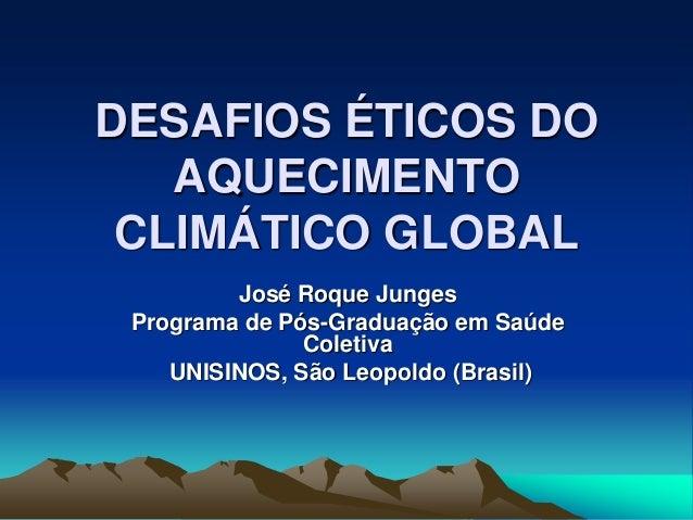 DESAFIOS ÉTICOS DO AQUECIMENTO CLIMÁTICO GLOBAL José Roque Junges Programa de Pós-Graduação em Saúde Coletiva UNISINOS, Sã...