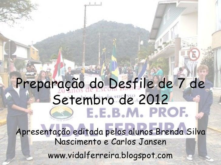 Preparação do Desfile de 7 de     Setembro de 2012Apresentação editada pelos alunos Brenda Silva        Nascimento e Carlo...