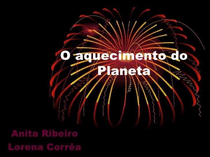O aquecimento do              Planeta Anita RibeiroLorena Corrêa