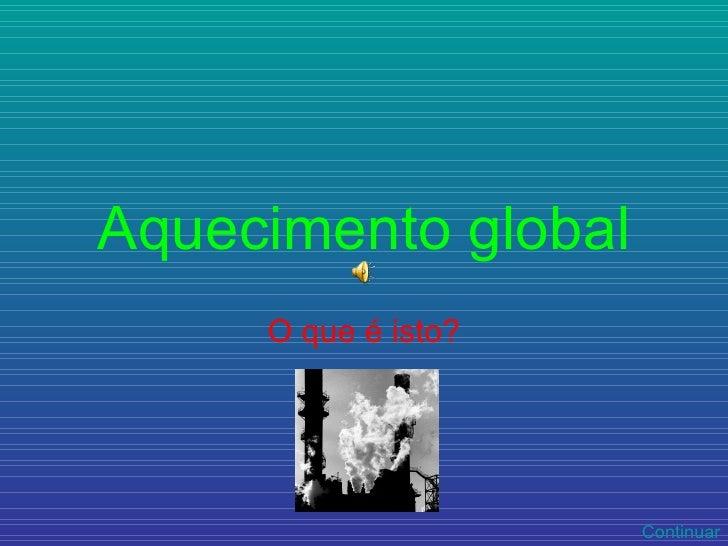 Aquecimento global O que é isto? Continuar