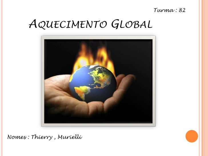 Aquecimento Global<br />Turma : 82<br />Nomes : Thierry , Murielli<br />