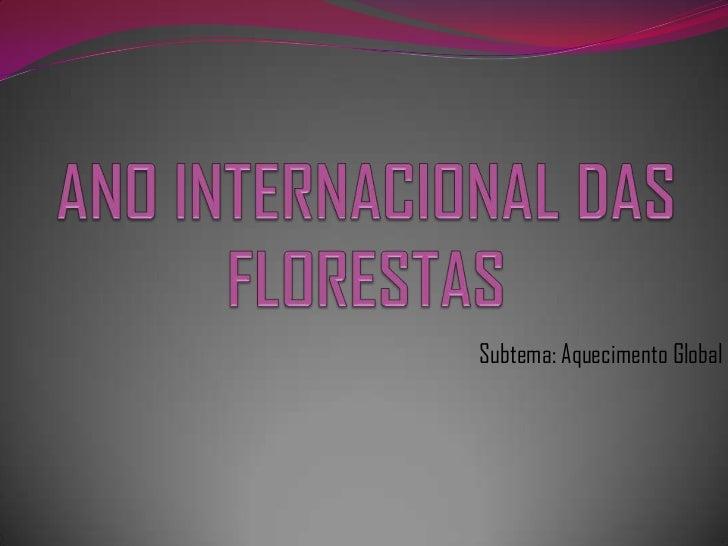 ANO INTERNACIONAL DAS FLORESTAS<br />Subtema: Aquecimento Global<br />