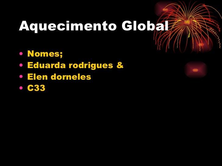 Aquecimento Global <ul><li>Nomes;  </li></ul><ul><li>Eduarda rodrigues &  </li></ul><ul><li>Elen dorneles </li></ul><ul><l...