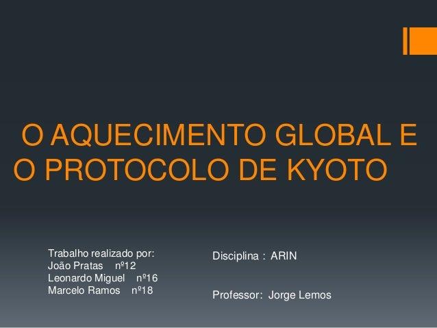 O AQUECIMENTO GLOBAL EO PROTOCOLO DE KYOTO Trabalho realizado por:   Disciplina : ARIN João Pratas nº12 Leonardo Miguel nº...