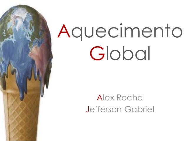 Aquecimento Global Alex Rocha Jefferson Gabriel