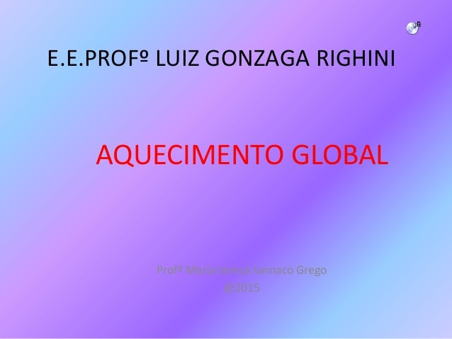 E.E.PROFº LUIZ GONZAGA RIGHINI AQUECIMENTO GLOBAL Profª Maria teresa Iannaco Grego @2015