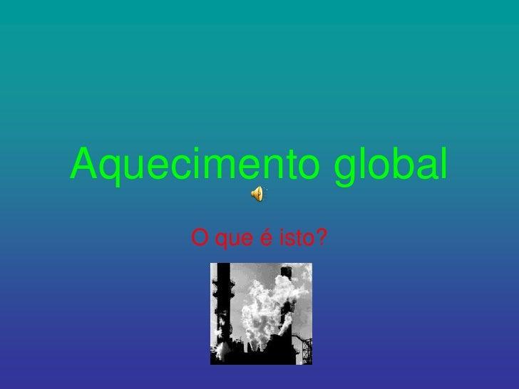 Aquecimento global<br />O que é isto?<br />