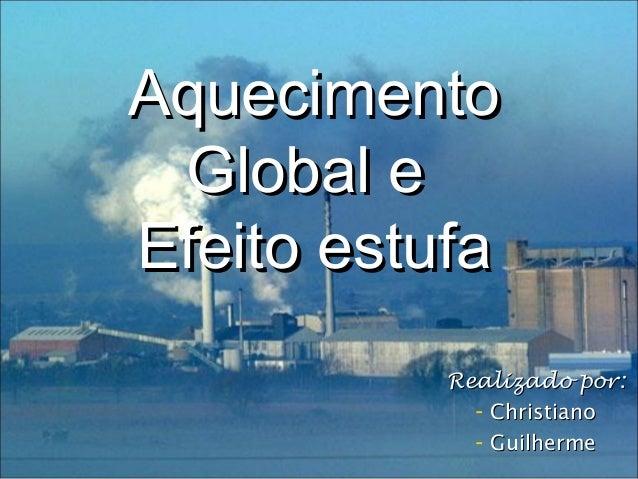 AquecimentoAquecimento Global eGlobal e Efeito estufaEfeito estufa Realizado por:Realizado por: - ChristianoChristiano - G...