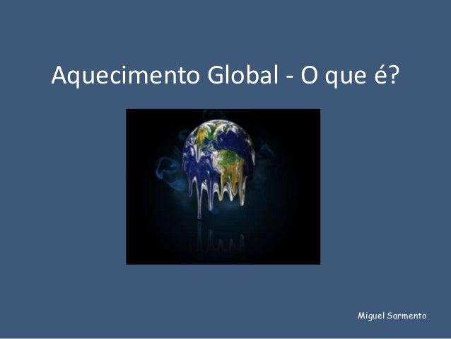 Aquecimento Global - O que é?                         Miguel Sarmento