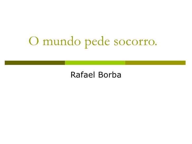 O mundo pede socorro. Rafael Borba