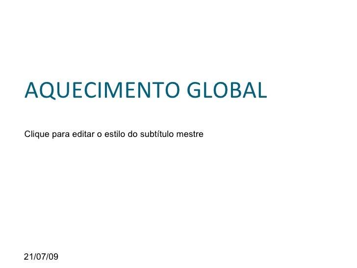 AQUECIMENTO GLOBAL Clique para editar o estilo do subtítulo mestre     21/07/09