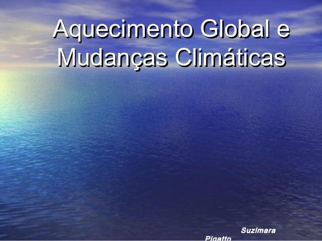 Aquecimento Global eAquecimento Global e Mudanças ClimáticasMudanças Climáticas Suzimara