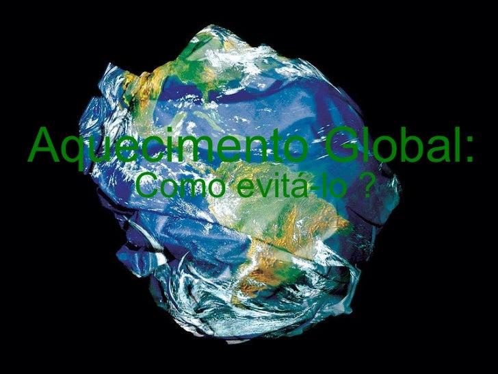 Aquecimento Global: Como evitá-lo ?