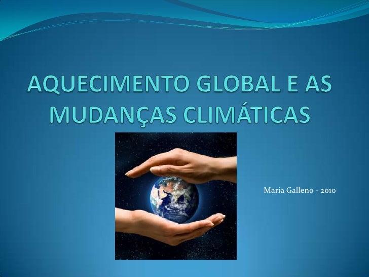 AQUECIMENTO GLOBAL E AS MUDANÇAS CLIMÁTICAS<br />Maria Galleno - 2010<br />