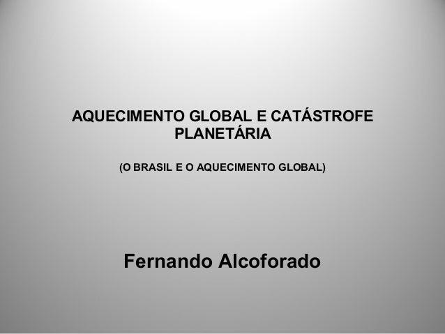 AQUECIMENTO GLOBAL E CATÁSTROFE PLANETÁRIA (O BRASIL E O AQUECIMENTO GLOBAL) Fernando Alcoforado