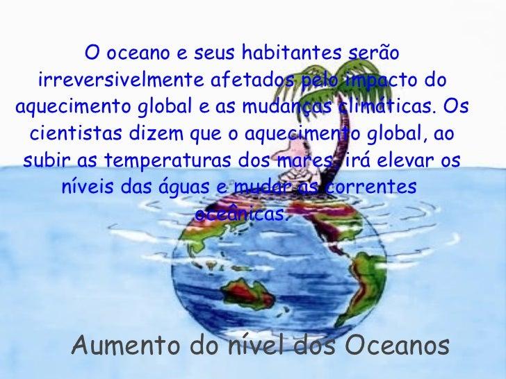 Aumento do nível dos Oceanos <ul><li> </li></ul><ul><li>O oceano e seus habitantes serão irreversivelmente afetados pel...