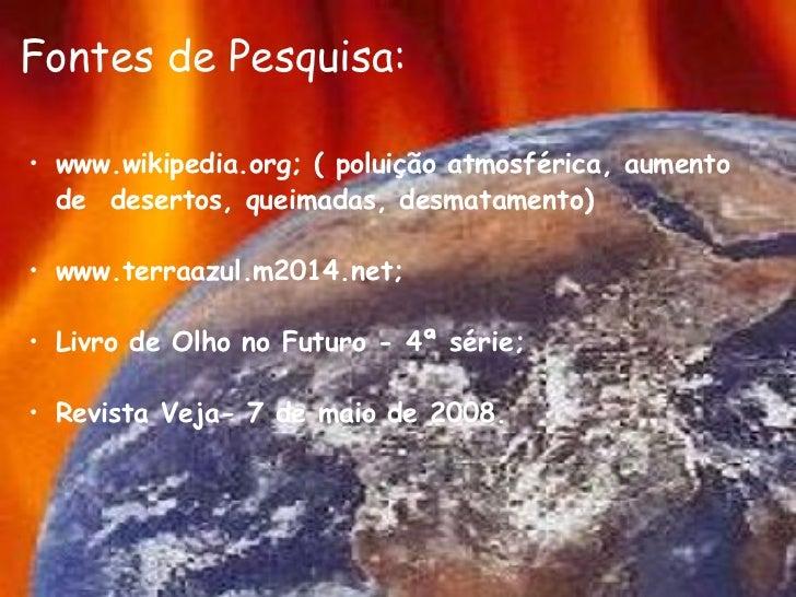 Fontes de Pesquisa: <ul><ul><li>www.wikipedia.org; ( poluição atmosférica, aumento de desertos, queimadas, desmatamento) ...