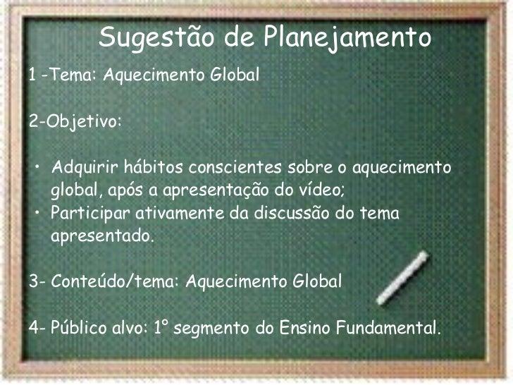 Sugestão de Planejamento <ul><li>1 -Tema: Aquecimento Global 2-Objetivo:  </li></ul><ul><ul><li>Adquirir hábitos consci...