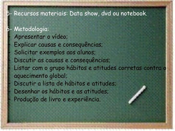 <ul><li>5- Recursos materiais: Data show, dvd ou notebook. 6- Metodologia: </li></ul><ul><ul><li>Apresentar o vídeo; </li>...