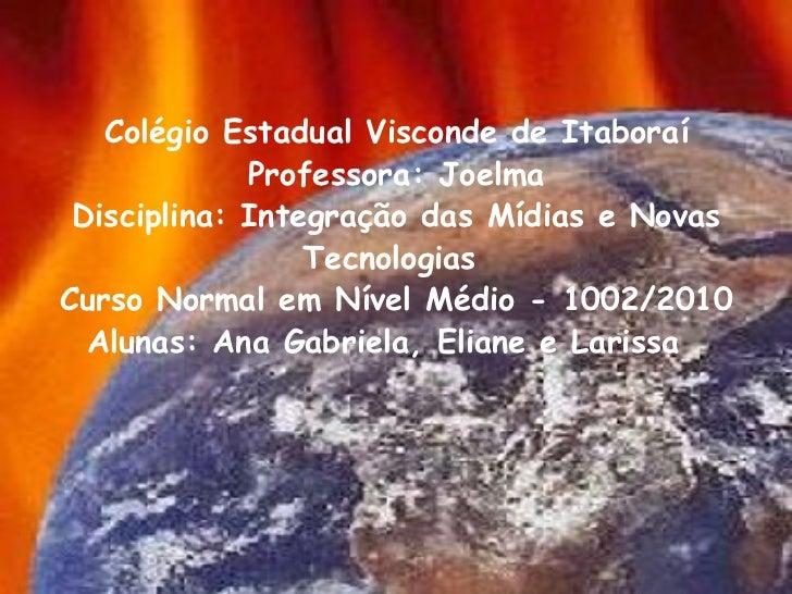 <ul><li> </li></ul><ul><li> </li></ul><ul><li>Colégio Estadual Visconde de Itaboraí Professora: Joelma Disciplina: Integ...