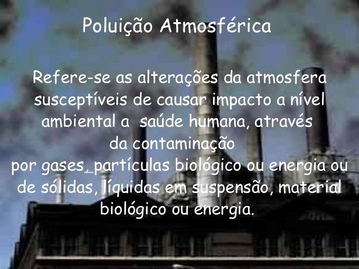 Poluição Atmosférica  <ul><li>Refere-se as alterações da atmosfera susceptíveis de causar impacto a nível ambiental a saú...