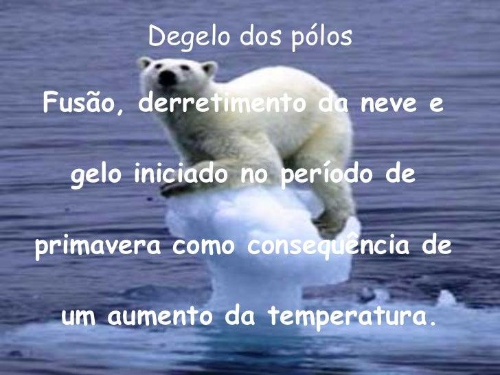 Degelo dos pólos <ul><li>Fusão, derretimento da neve e </li></ul><ul><li> </li></ul><ul><li>gelo iniciado no período de...