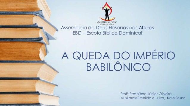 Assembleia de Deus Hosanas nas Alturas  EBD – Escola Bíblica Dominical  A QUEDA DO IMPÉRIO  BABILÔNICO  Prof° Presbítero J...