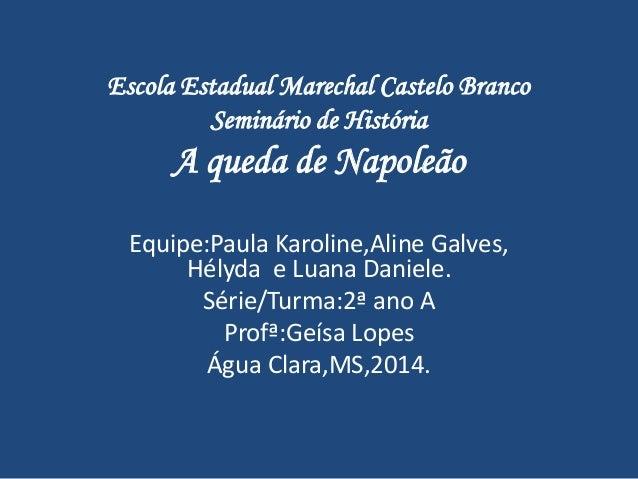 Escola Estadual Marechal Castelo Branco Seminário de História A queda de Napoleão Equipe:Paula Karoline,Aline Galves, Hély...