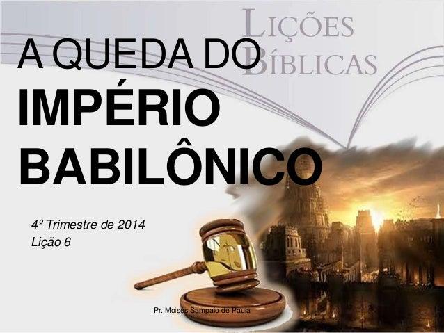 A QUEDA DO  IMPÉRIO  BABILÔNICO  4º Trimestre de 2014  Lição 6  Pr. Moisés Sampaio de Paula