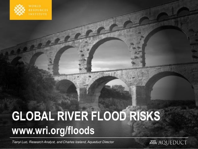 GLOBAL RIVER FLOOD RISKS Tianyi Luo, Research Analyst, and Charles Iceland, Aqueduct Director www.wri.org/floods