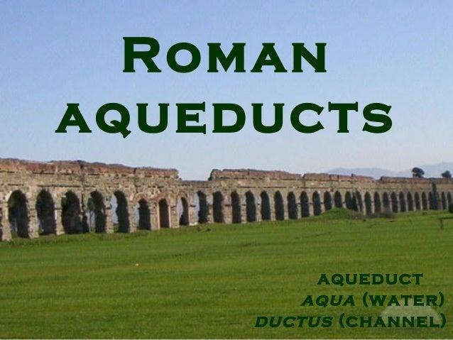 Roman aqueducts aqueduct aqua (water) ductus (channel)