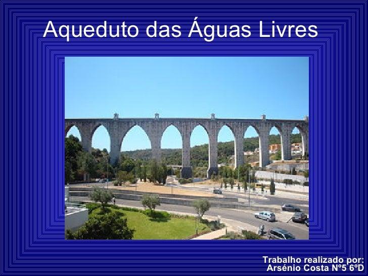 Aqueduto das Águas Livres Trabalho realizado por: Arsénio Costa Nº5 6ºD